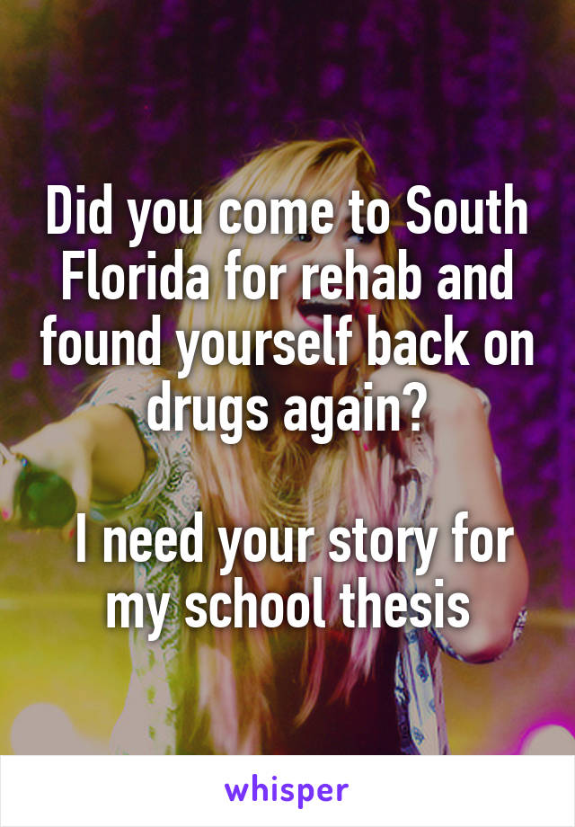 Did you come to South Florida for rehab and found yourself back on drugs again?   I need your story for my school thesis