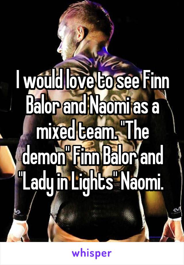 "I would love to see Finn Balor and Naomi as a mixed team. ""The demon"" Finn Balor and ""Lady in Lights"" Naomi."