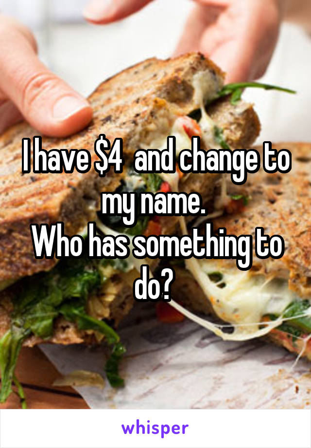 I have $4  and change to my name.  Who has something to do?