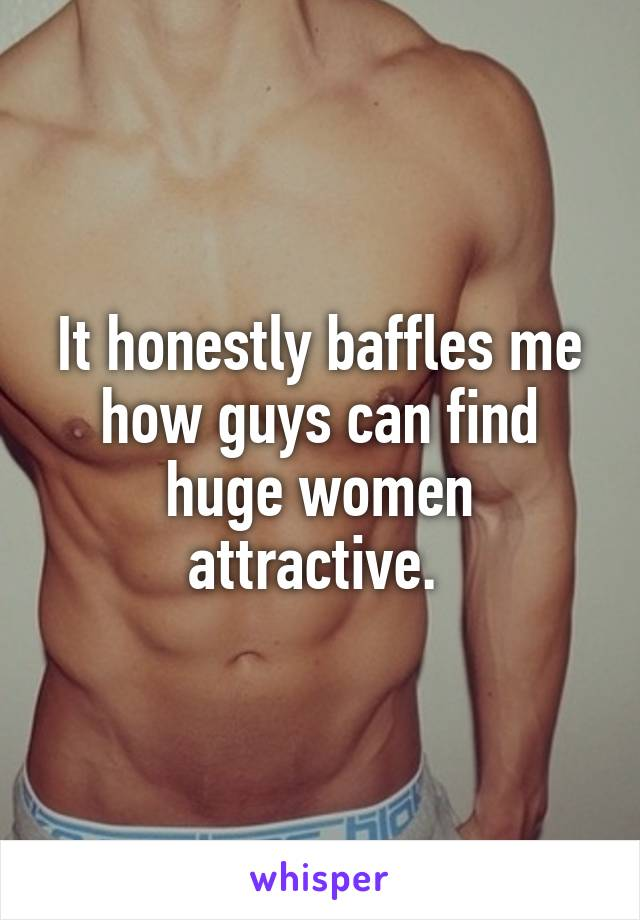 It honestly baffles me how guys can find huge women attractive.