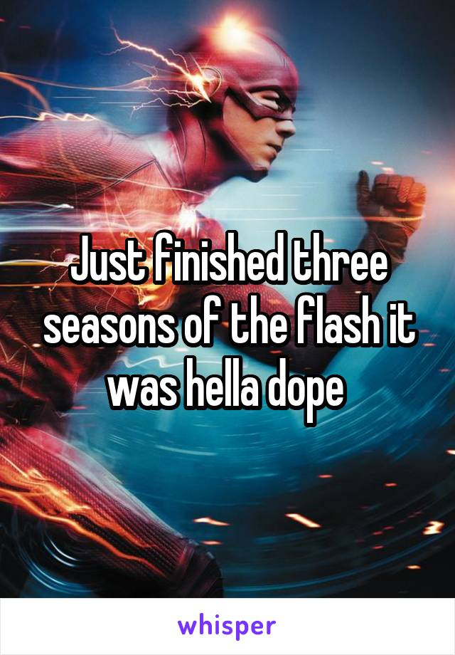 Just finished three seasons of the flash it was hella dope