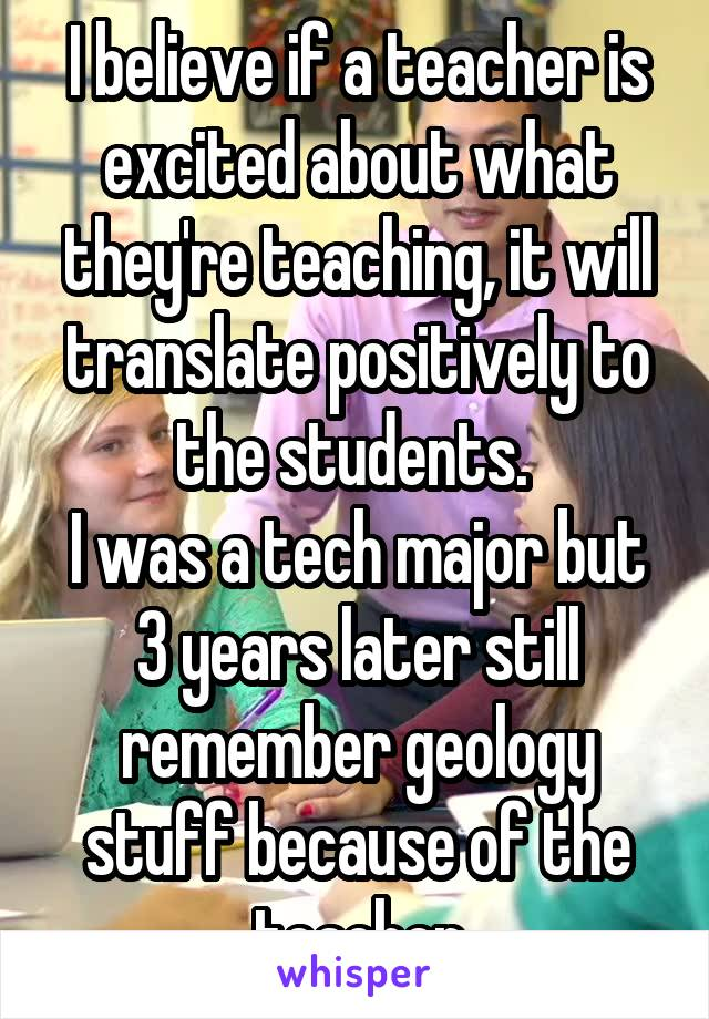 I believe if a teacher is excited about what they're teaching, it will translate positively to the students.  I was a tech major but 3 years later still remember geology stuff because of the teacher