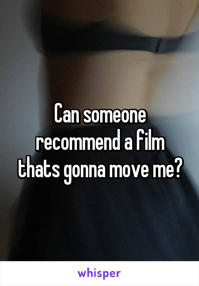 Can someone recommend a film thats gonna move me?