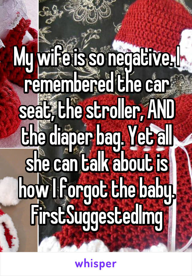 My wife is so negative. I remembered the car seat, the stroller, AND the diaper bag. Yet all she can talk about is how I forgot the baby. FirstSuggestedImg