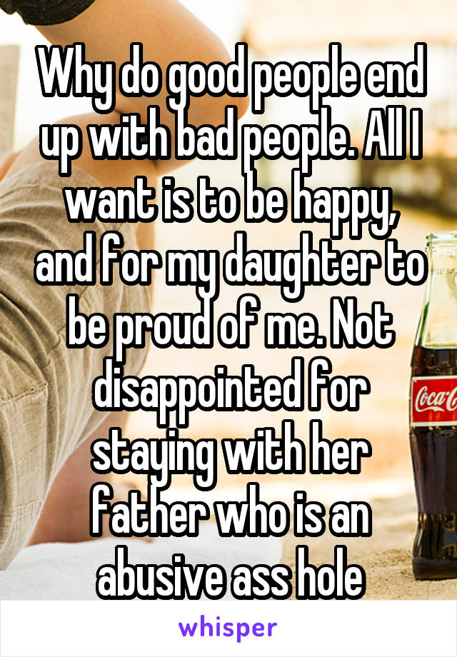 Why do good people end up with bad people. All I want is to be happy, and for my daughter to be proud of me. Not disappointed for staying with her father who is an abusive ass hole