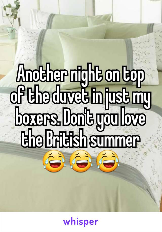 Another night on top of the duvet in just my boxers. Don't you love the British summer 😂😂😂