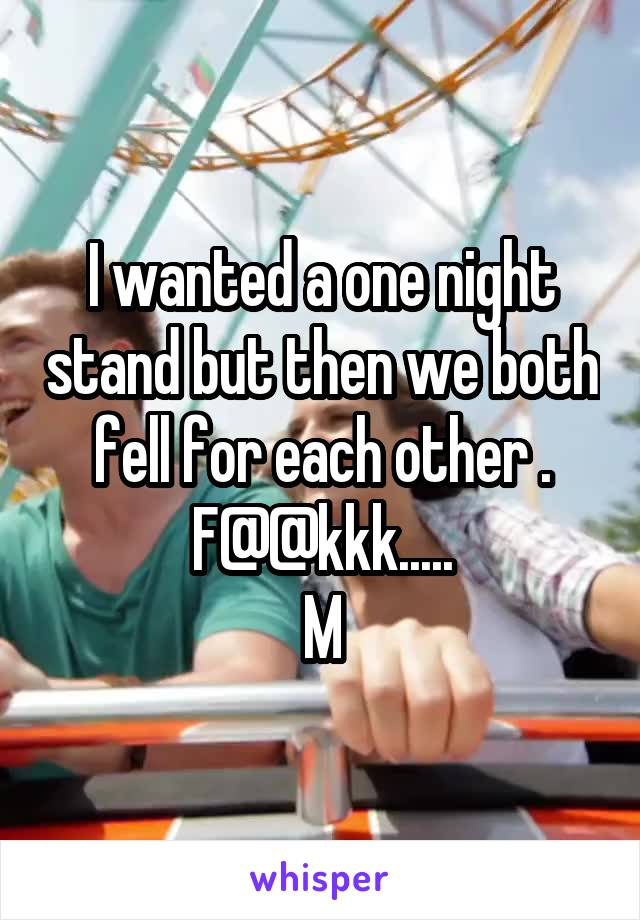 I wanted a one night stand but then we both fell for each other . F@@kkk..... M