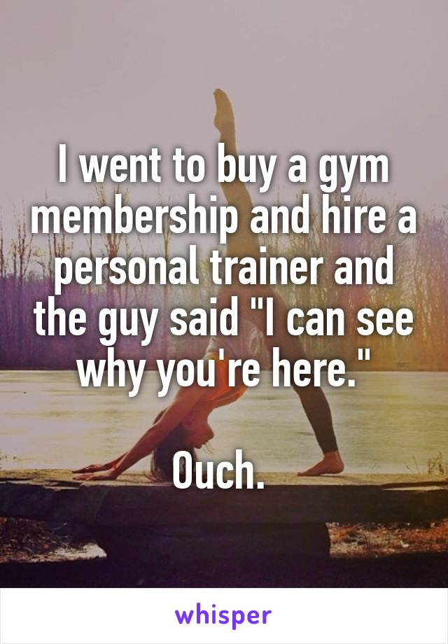 """I went to buy a gym membership and hire a personal trainer and the guy said """"I can see why you're here.""""  Ouch."""