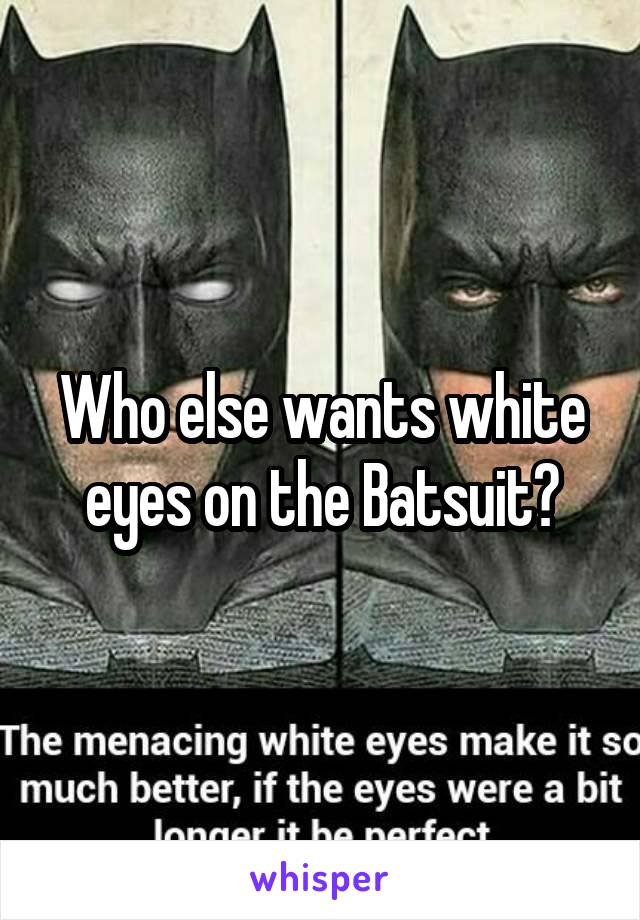 Who else wants white eyes on the Batsuit?