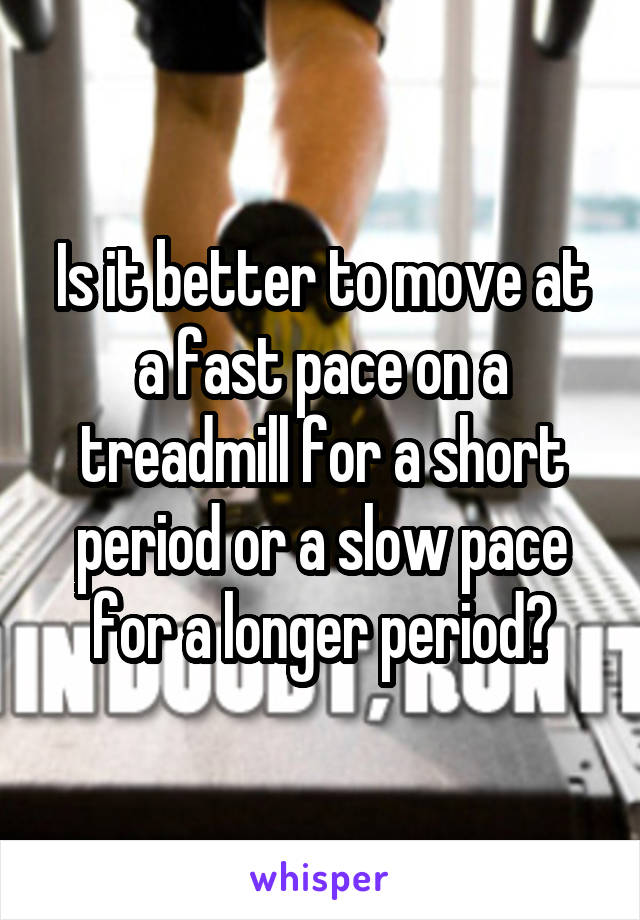 Is it better to move at a fast pace on a treadmill for a short period or a slow pace for a longer period?