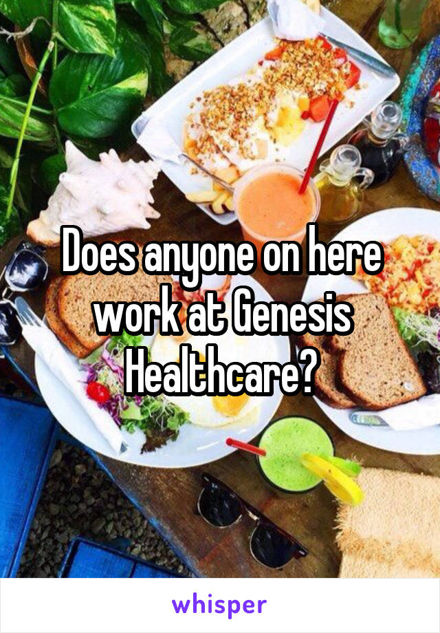 Does anyone on here work at Genesis Healthcare?