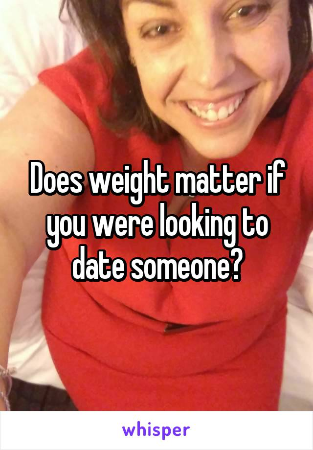 Does weight matter if you were looking to date someone?