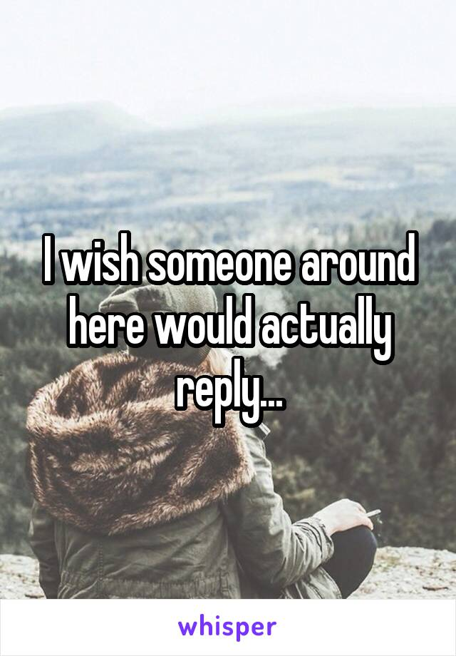 I wish someone around here would actually reply...