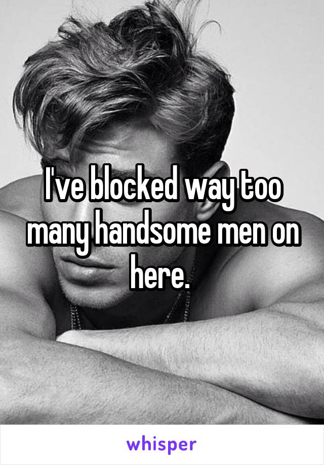 I've blocked way too many handsome men on here.