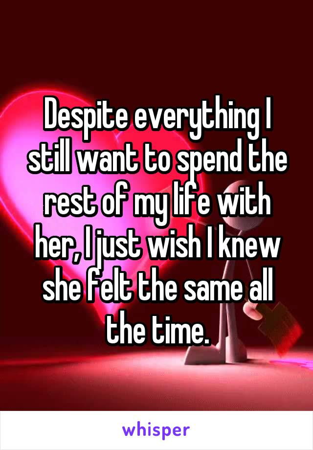 Despite everything I still want to spend the rest of my life with her, I just wish I knew she felt the same all the time.