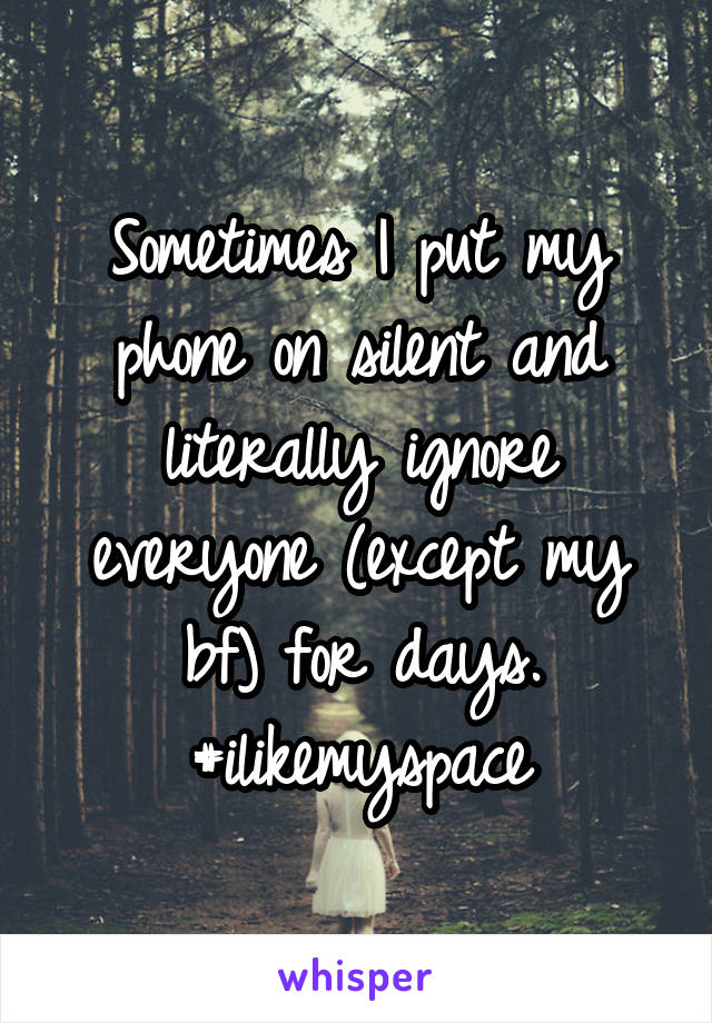 Sometimes I put my phone on silent and literally ignore everyone (except my bf) for days. #ilikemyspace