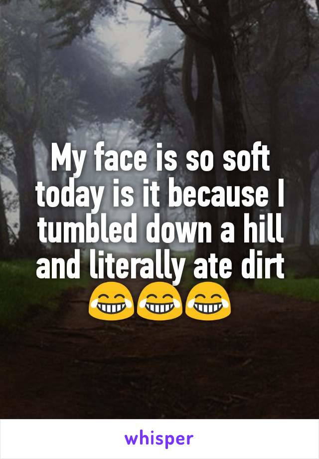 My face is so soft today is it because I tumbled down a hill and literally ate dirt😂😂😂
