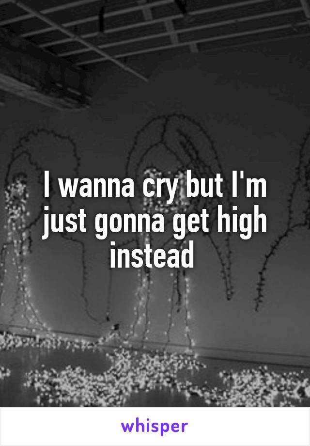 I wanna cry but I'm just gonna get high instead