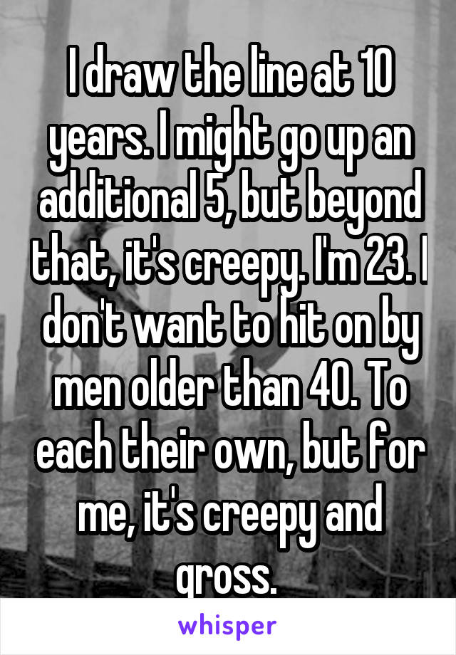 I draw the line at 10 years. I might go up an additional 5, but beyond that, it's creepy. I'm 23. I don't want to hit on by men older than 40. To each their own, but for me, it's creepy and gross.