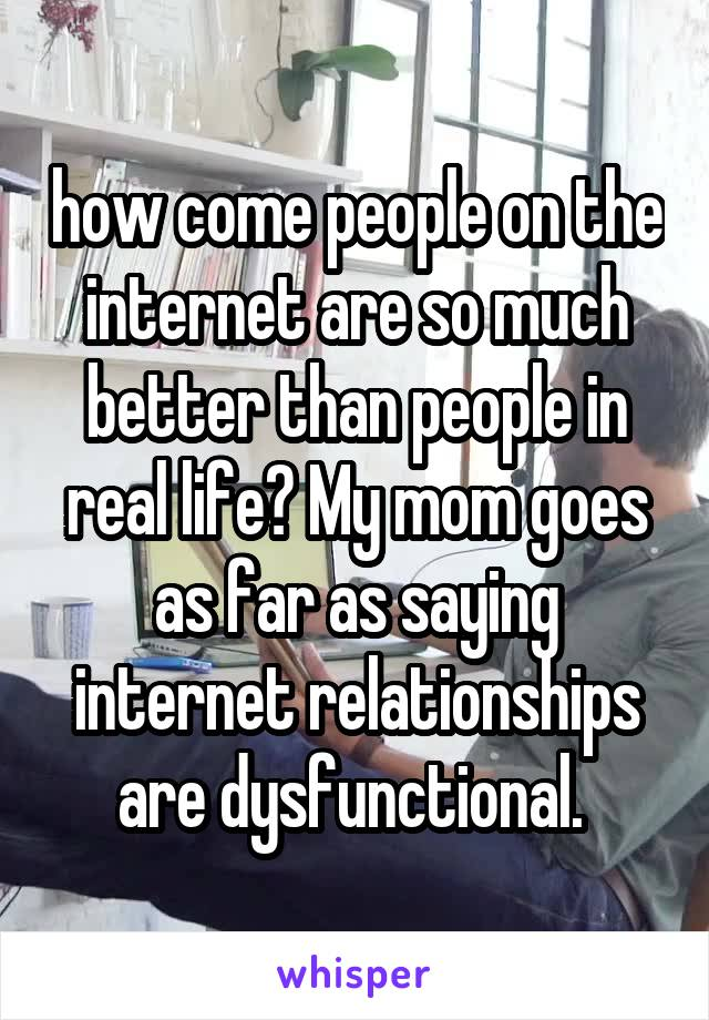 how come people on the internet are so much better than people in real life? My mom goes as far as saying internet relationships are dysfunctional.