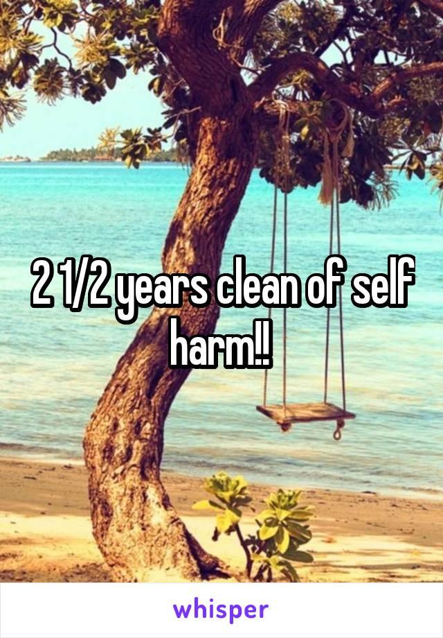 2 1/2 years clean of self harm!!
