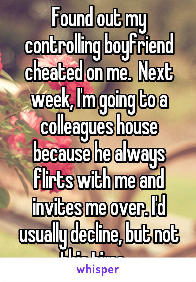 Found out my controlling boyfriend cheated on me.  Next week, I'm going to a colleagues house because he always flirts with me and invites me over. I'd usually decline, but not this time....