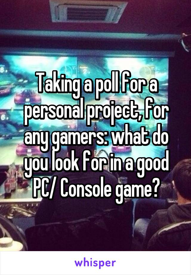 Taking a poll for a personal project, for any gamers: what do you look for in a good PC/ Console game?