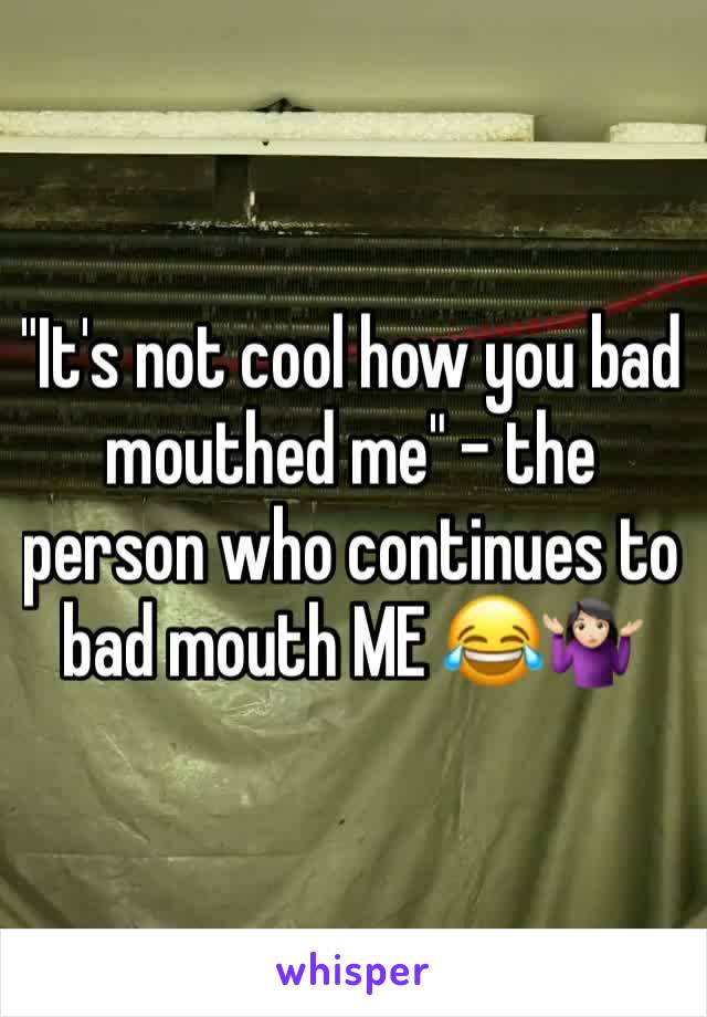 """""""It's not cool how you bad mouthed me"""" - the person who continues to bad mouth ME 😂🤷🏻♀️"""