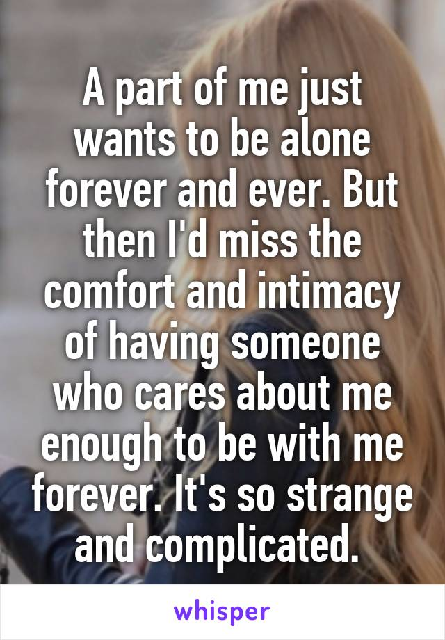 A part of me just wants to be alone forever and ever. But then I'd miss the comfort and intimacy of having someone who cares about me enough to be with me forever. It's so strange and complicated.