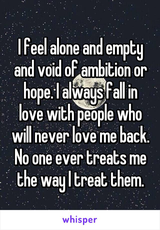 I feel alone and empty and void of ambition or hope. I always fall in love with people who will never love me back. No one ever treats me the way I treat them.