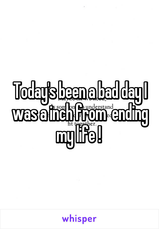Today's been a bad day I was a inch from  ending my life !