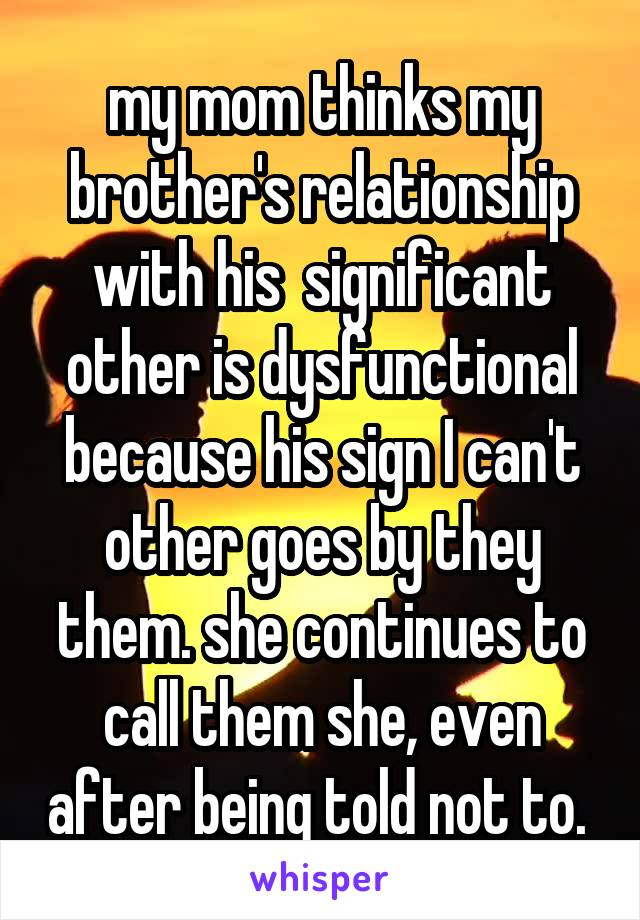 my mom thinks my brother's relationship with his  significant other is dysfunctional because his sign I can't other goes by they them. she continues to call them she, even after being told not to.