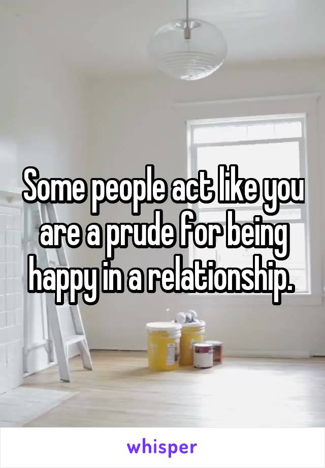 Some people act like you are a prude for being happy in a relationship.