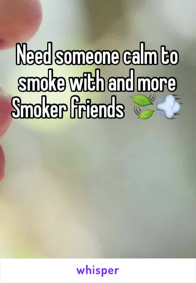 Need someone calm to smoke with and more Smoker friends 🍃💨