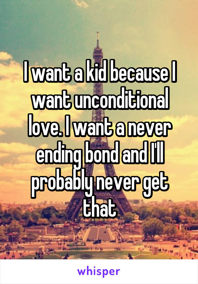 I want a kid because I want unconditional love. I want a never ending bond and I'll probably never get that