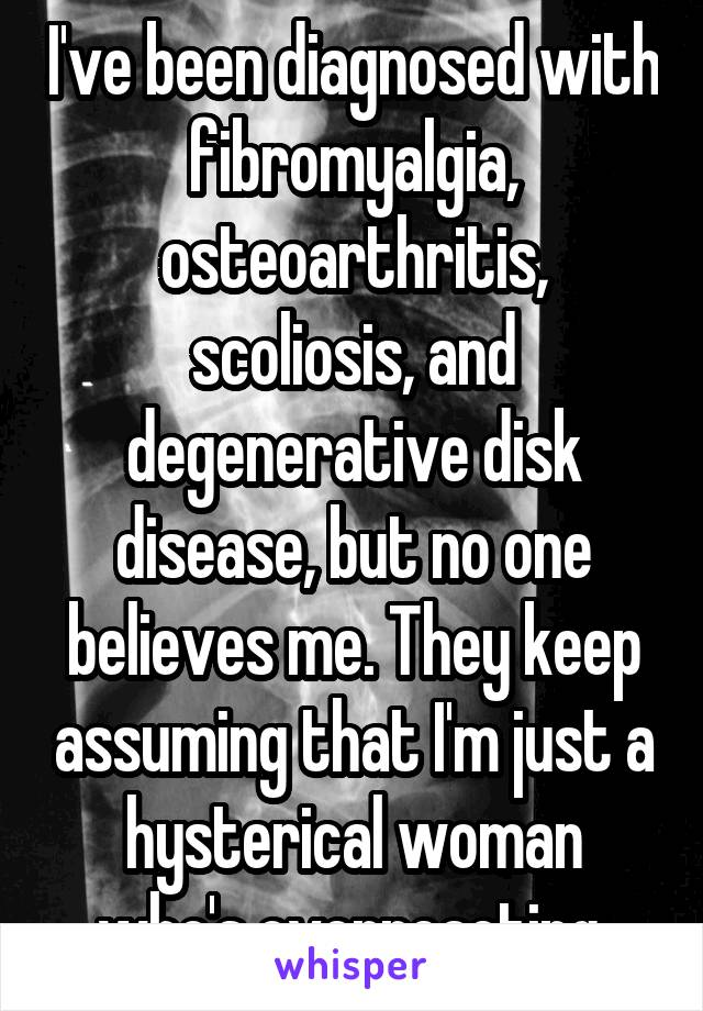I've been diagnosed with fibromyalgia, osteoarthritis, scoliosis, and degenerative disk disease, but no one believes me. They keep assuming that I'm just a hysterical woman who's overreacting.