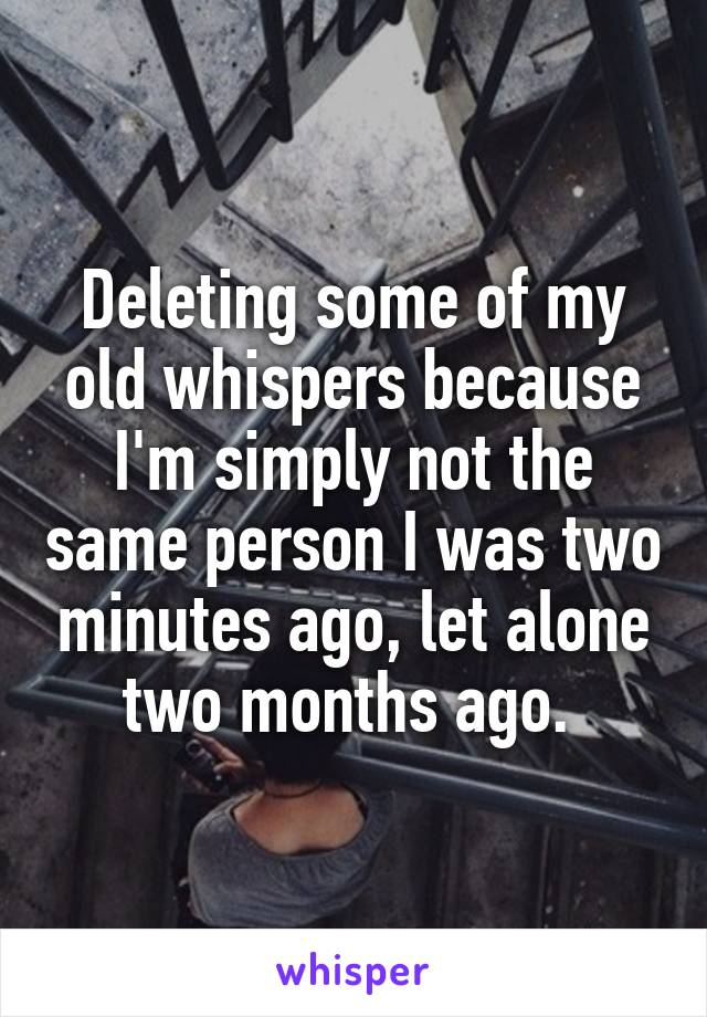 Deleting some of my old whispers because I'm simply not the same person I was two minutes ago, let alone two months ago.