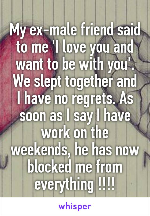 My ex-male friend said to me 'I love you and want to be with you'. We slept together and I have no regrets. As soon as I say I have work on the weekends, he has now blocked me from everything !!!!