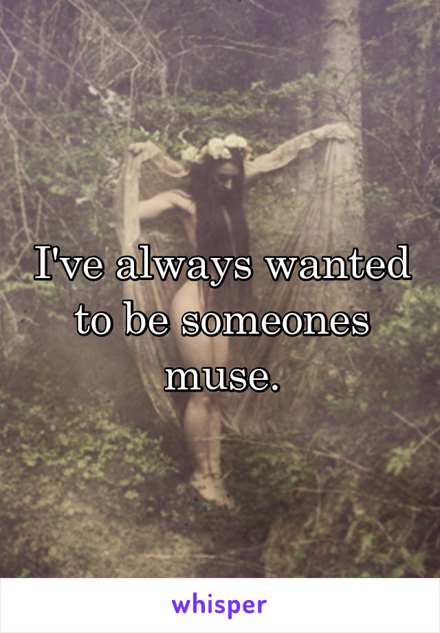 I've always wanted to be someones muse.
