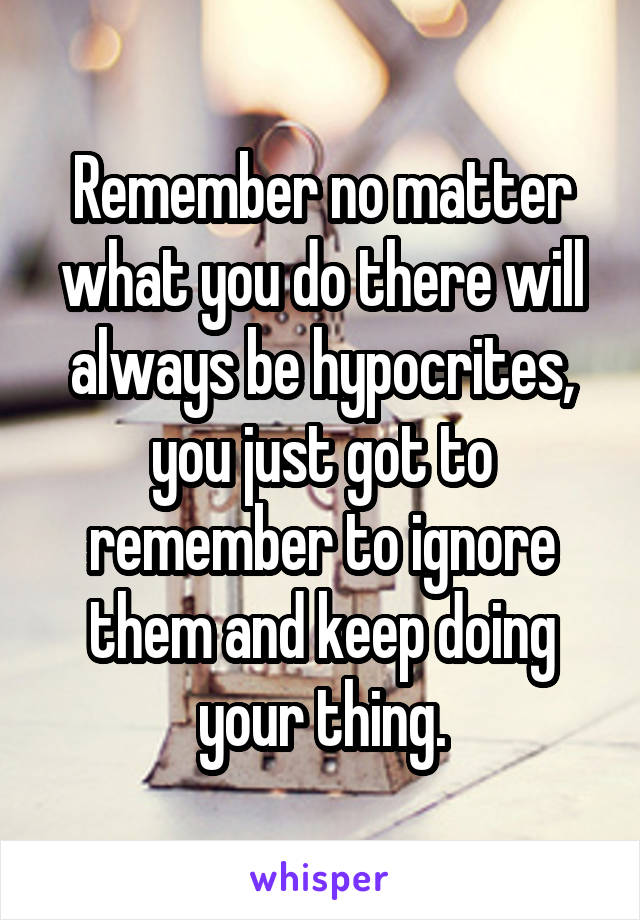 Remember no matter what you do there will always be hypocrites, you just got to remember to ignore them and keep doing your thing.