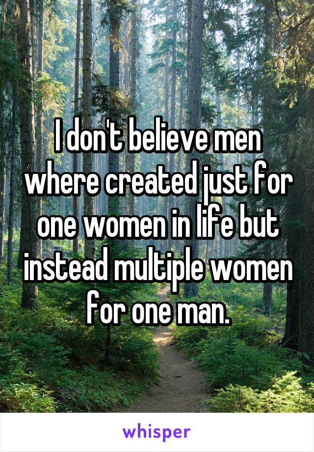 I don't believe men where created just for one women in life but instead multiple women for one man.