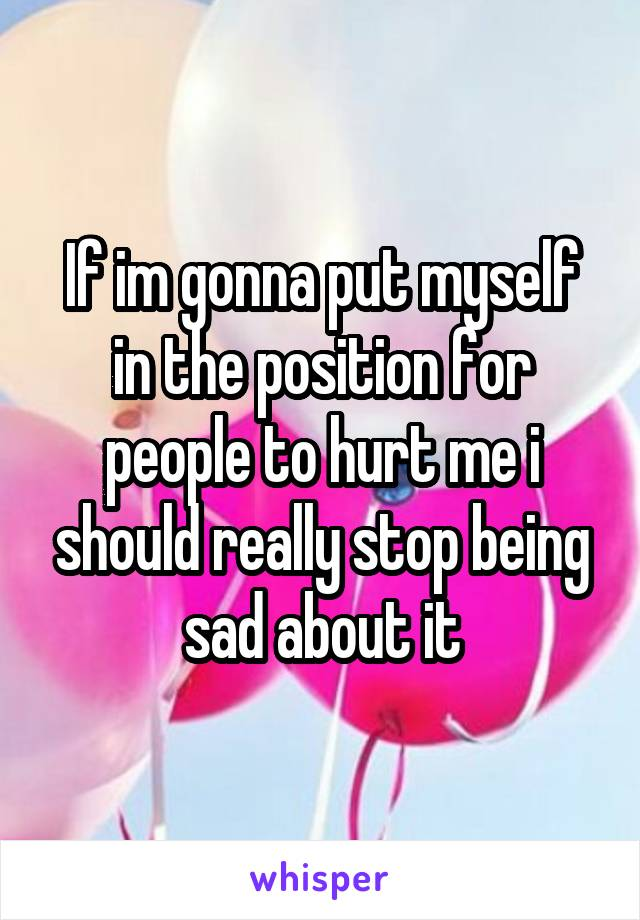 If im gonna put myself in the position for people to hurt me i should really stop being sad about it