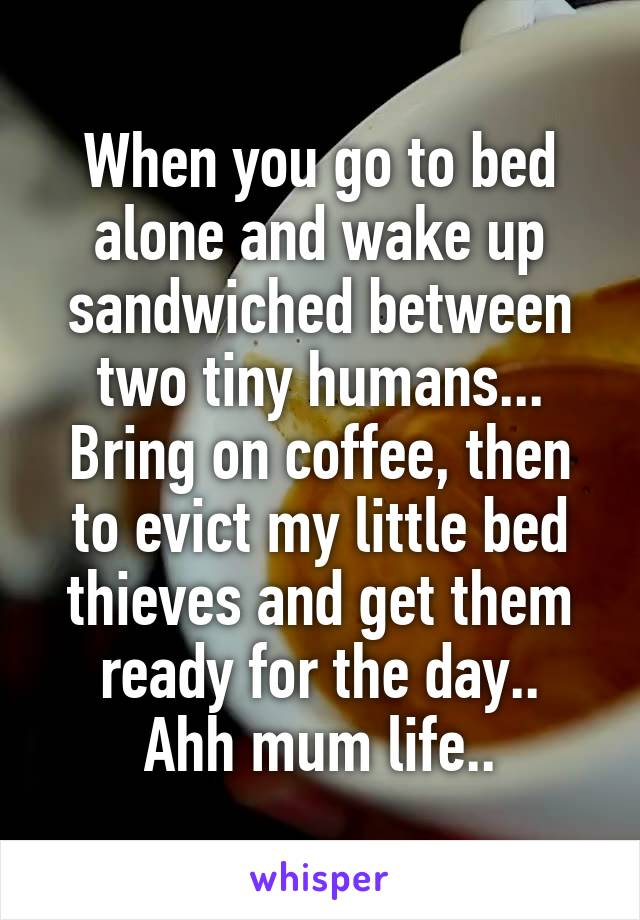 When you go to bed alone and wake up sandwiched between two tiny humans... Bring on coffee, then to evict my little bed thieves and get them ready for the day.. Ahh mum life..