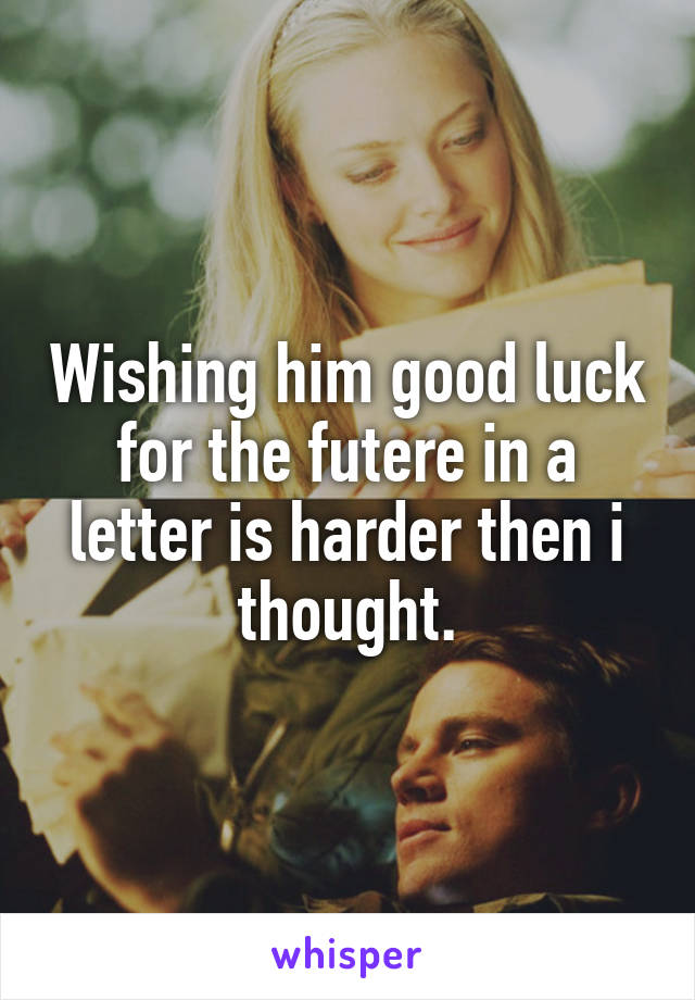 Wishing him good luck for the futere in a letter is harder then i thought.