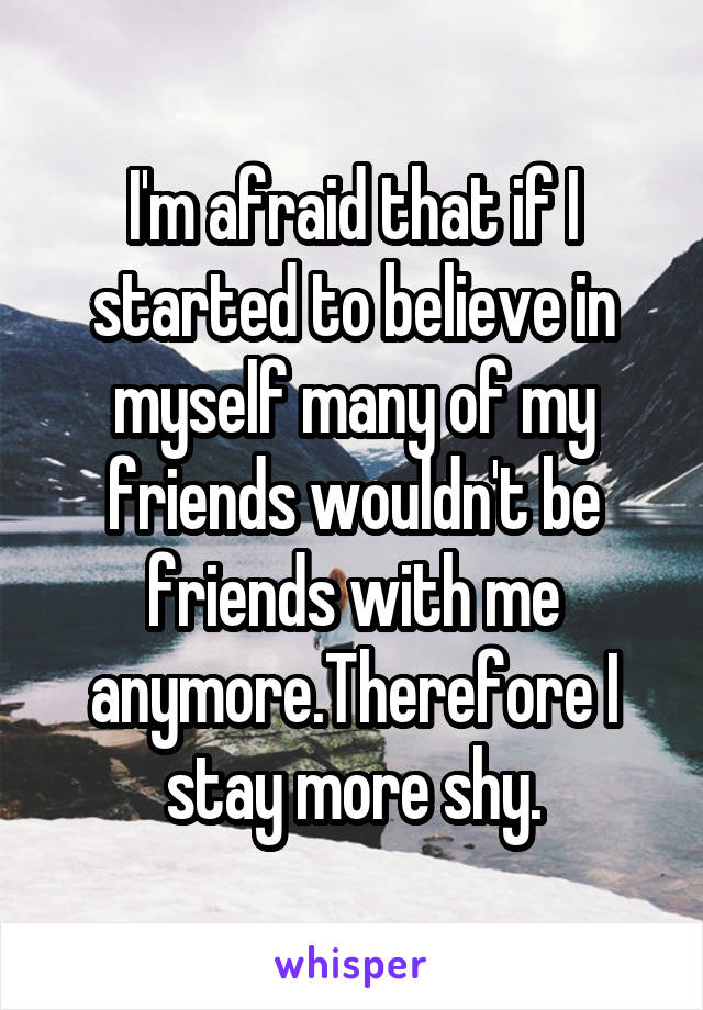 I'm afraid that if I started to believe in myself many of my friends wouldn't be friends with me anymore.Therefore I stay more shy.