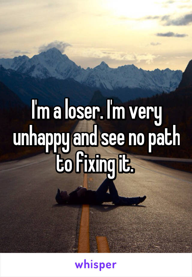 I'm a loser. I'm very unhappy and see no path to fixing it.