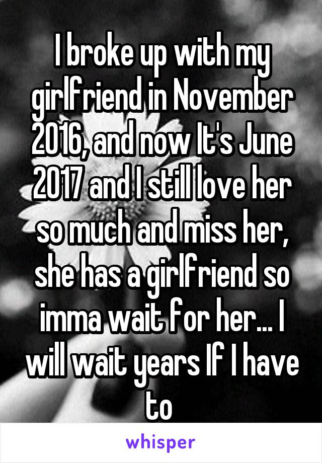 I broke up with my girlfriend in November 2016, and now It's June 2017 and I still love her so much and miss her, she has a girlfriend so imma wait for her... I will wait years If I have to