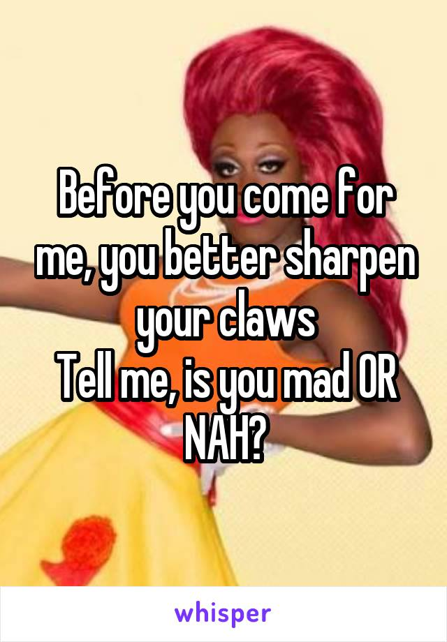 Before you come for me, you better sharpen your claws Tell me, is you mad OR NAH?
