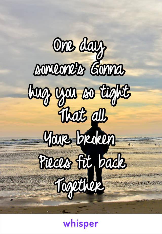 One day  someone's Gonna  hug you so tight  That all Your broken  Pieces fit back Together
