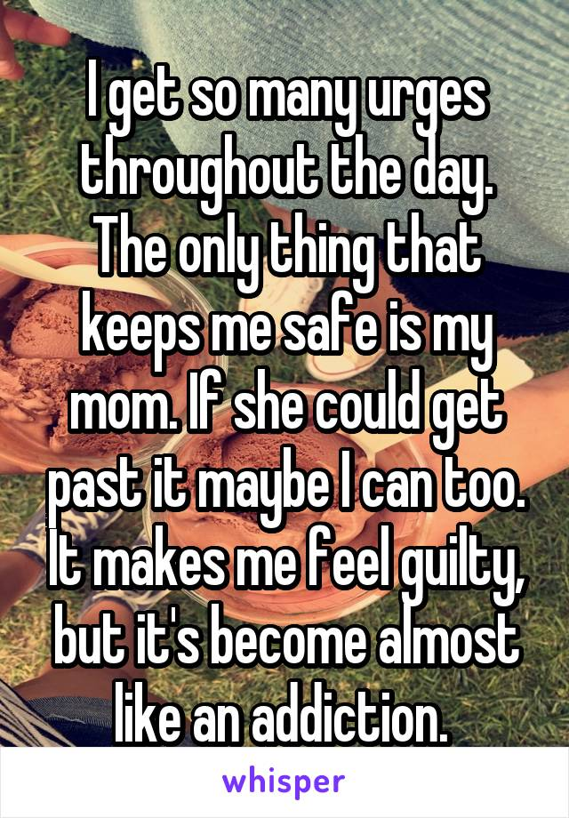 I get so many urges throughout the day. The only thing that keeps me safe is my mom. If she could get past it maybe I can too. It makes me feel guilty, but it's become almost like an addiction.